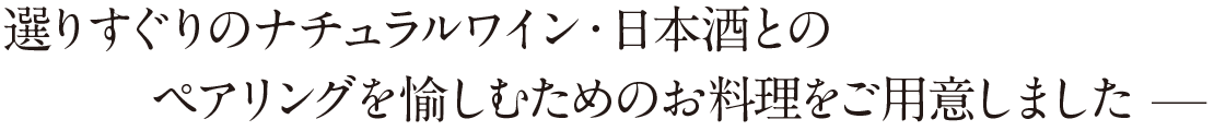 ー 選りすぐりのナチュラルワイン・日本酒とのペアリングを愉しむためのお料理をご用意しました ー